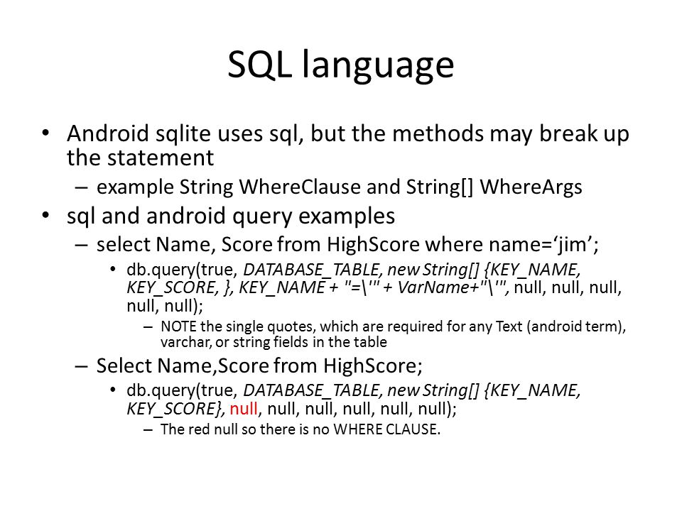 SQL language Android sqlite uses sql, but the methods may break up the statement. example String WhereClause and String[] WhereArgs.